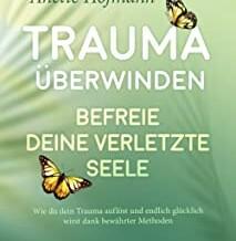 Trauma überwinden – Befreie Deine verletzte Seele